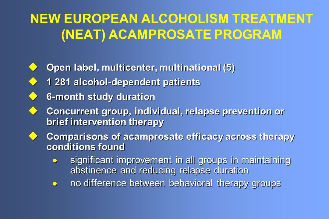 NEW EUROPEAN ALCOHOLISM TREATMENT (NEAT) ACAMPROSATE PROGRAM u Open label, multicenter, multinational (5) u 1 281 alcohol-dependent patients u 6-month study duration u Concurrent group, individual, relapse prevention or brief intervention therapy u Comparisons of acamprosate efficacy across therapy conditions found l significant improvement in all groups in maintaining abstinence and reducing relapse duration l no difference between behavioral therapy groups