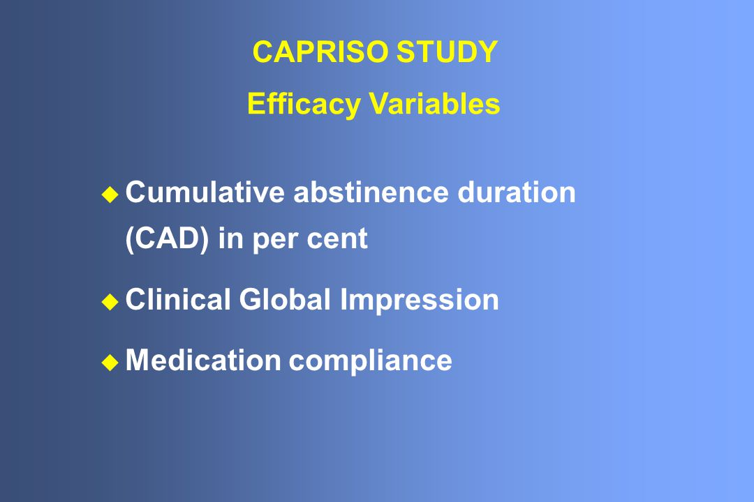Efficacy Variables u Cumulative abstinence duration (CAD) in per cent u Clinical Global Impression u Medication compliance CAPRISO STUDY