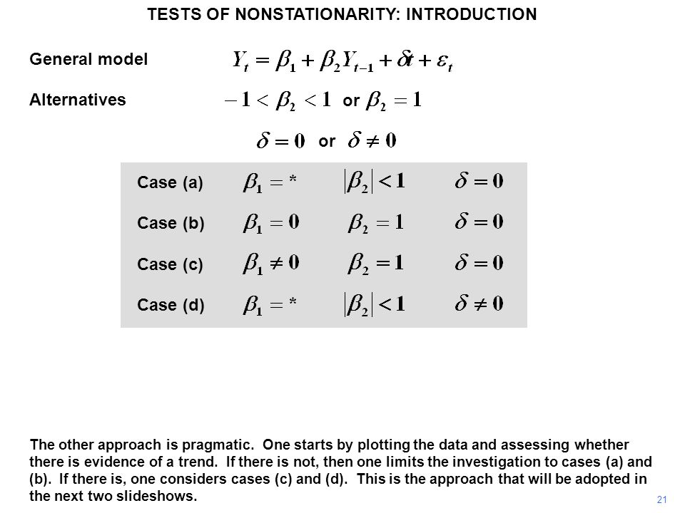 General model Alternatives Case (a) Case (b) Case (c) Case (d) TESTS OF NONSTATIONARITY: INTRODUCTION 21 or The other approach is pragmatic. One start