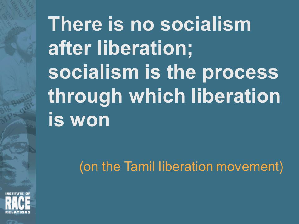 There is no socialism after liberation; socialism is the process through which liberation is won (on the Tamil liberation movement)