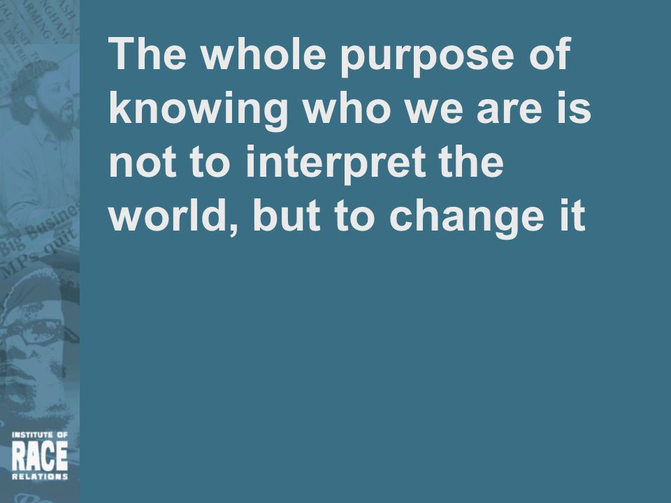 The whole purpose of knowing who we are is not to interpret the world, but to change it