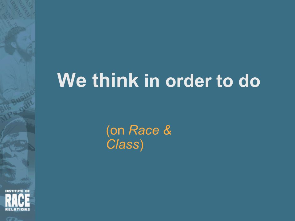 We think in order to do (on Race & Class)