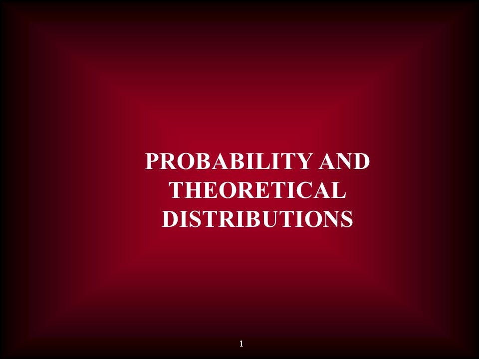 1 PROBABILITY AND THEORETICAL DISTRIBUTIONS