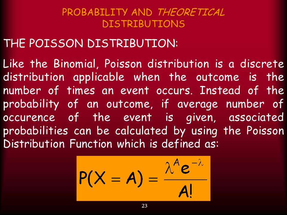 23 PROBABILITY AND THEORETICAL DISTRIBUTIONS THE POISSON DISTRIBUTION: Like the Binomial, Poisson distribution is a discrete distribution applicable when the outcome is the number of times an event occurs.
