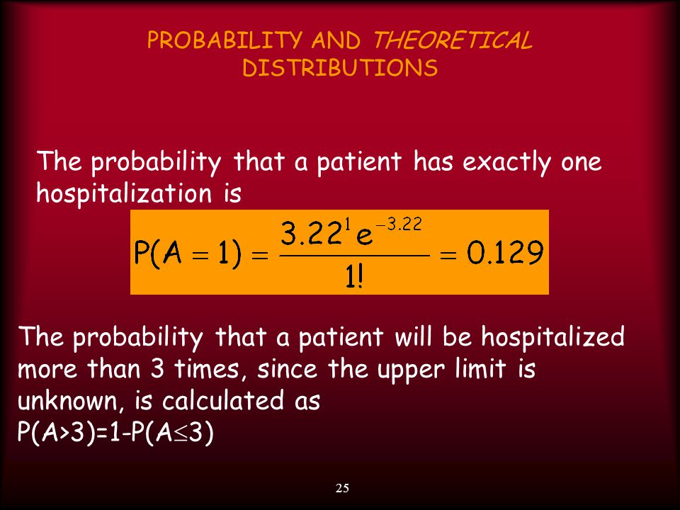 25 PROBABILITY AND THEORETICAL DISTRIBUTIONS The probability that a patient has exactly one hospitalization is The probability that a patient will be hospitalized more than 3 times, since the upper limit is unknown, is calculated as P(A>3)=1-P(A  3)
