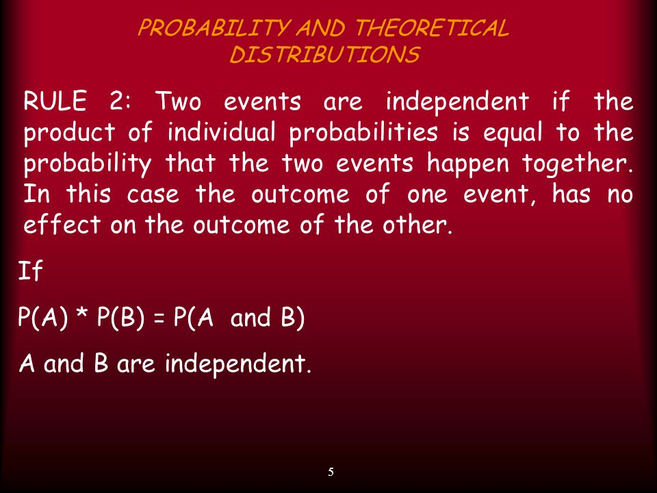 5 PROBABILITY AND THEORETICAL DISTRIBUTIONS RULE 2: Two events are independent if the product of individual probabilities is equal to the probability that the two events happen together.