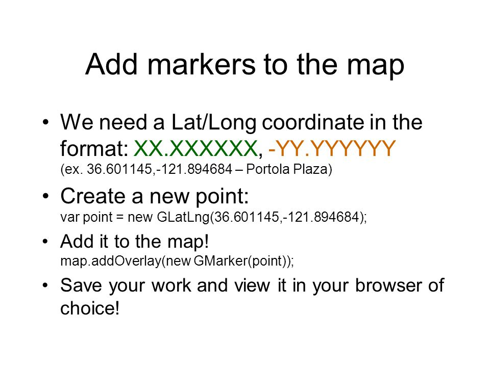 Add markers to the map We need a Lat/Long coordinate in the format: XX.XXXXXX, -YY.YYYYYY (ex. 36.601145,-121.894684 – Portola Plaza) Create a new poi