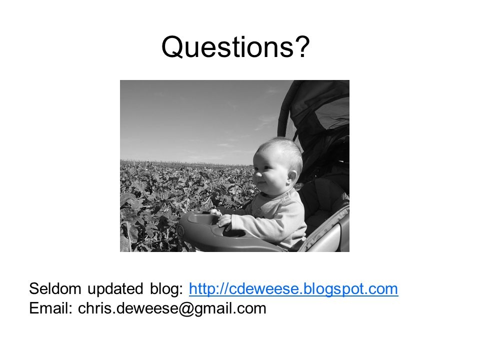 Questions? Seldom updated blog: http://cdeweese.blogspot.com Email: chris.deweese@gmail.comhttp://cdeweese.blogspot.com