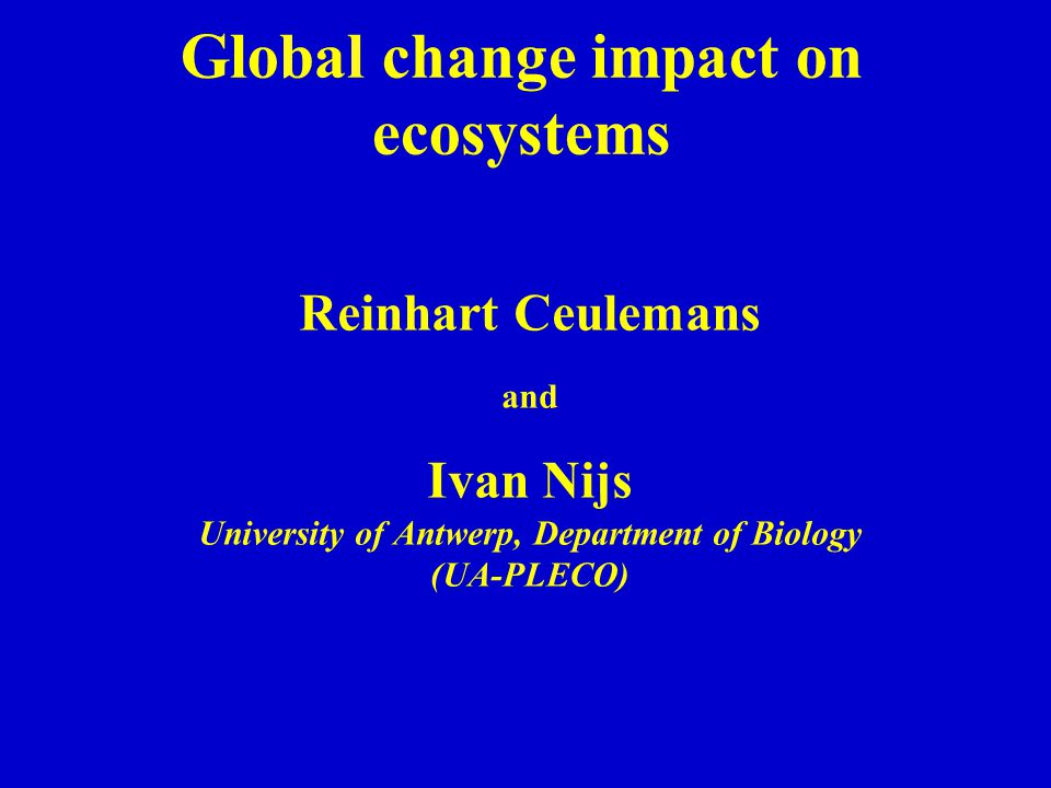 Global change impact on ecosystems Reinhart Ceulemans and Ivan Nijs University of Antwerp, Department of Biology (UA-PLECO)