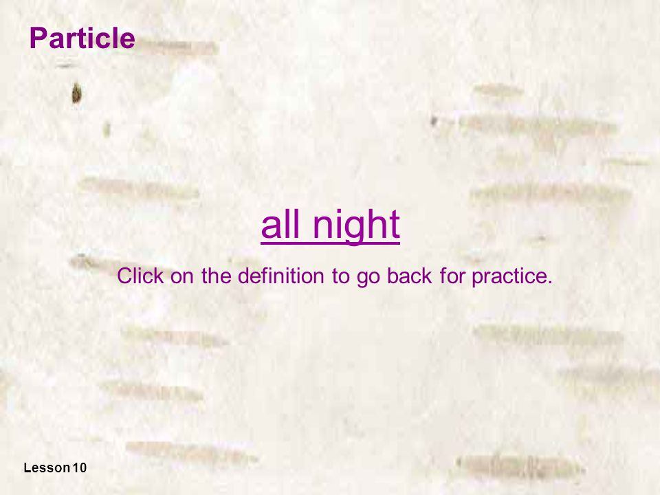 all night Click on the definition to go back for practice. Lesson 10 Particle