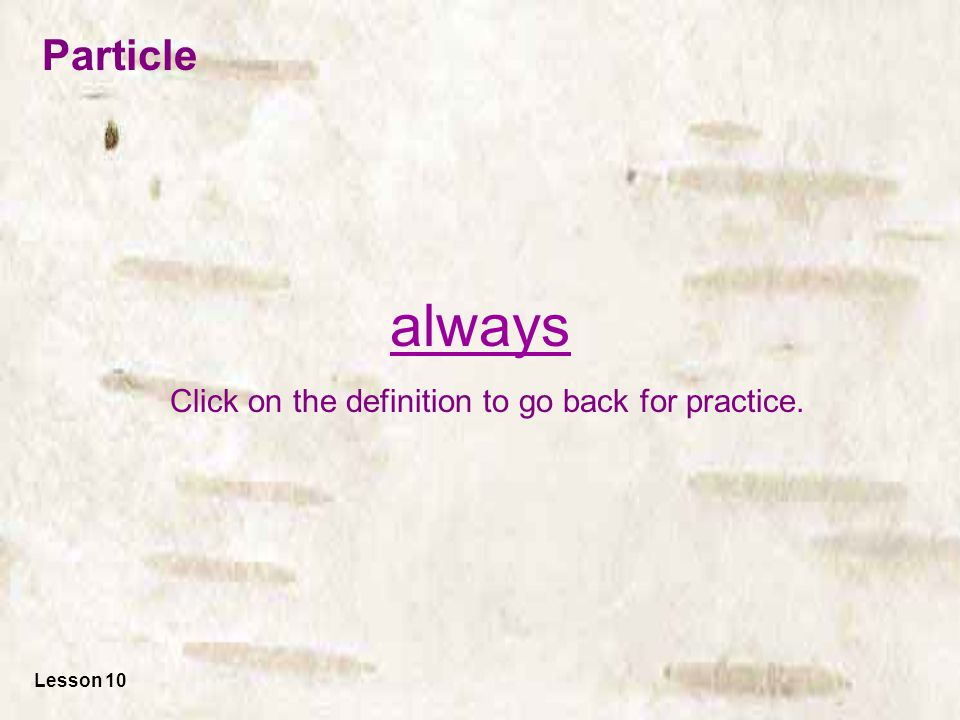everyday Click on the definition to go back for practice. Lesson 10 Particle