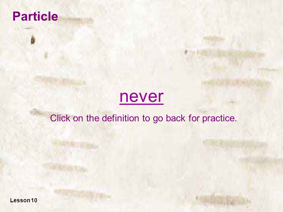 never Click on the definition to go back for practice. Lesson 10 Particle