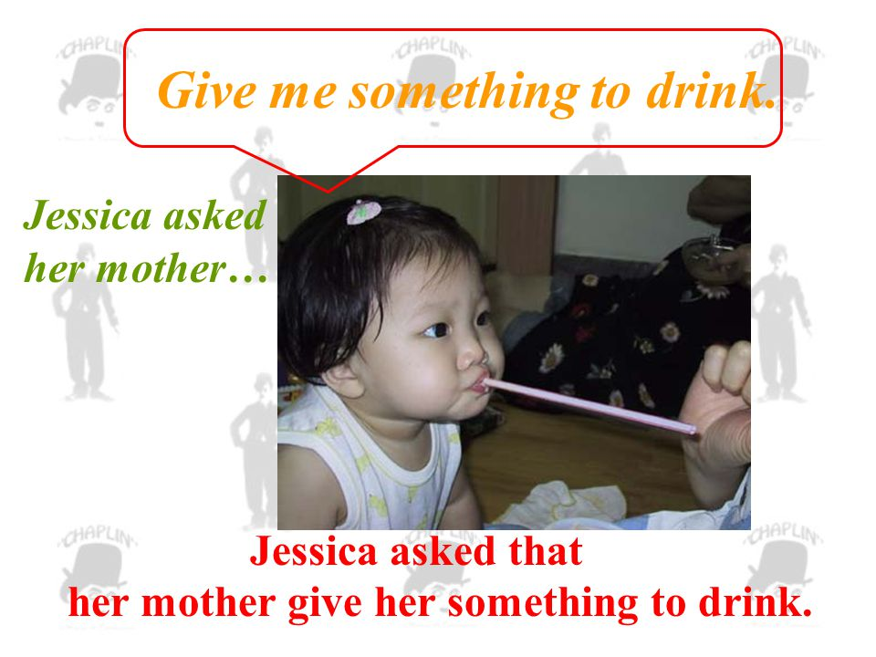 Jessica asked her mother… Give me something to drink.
