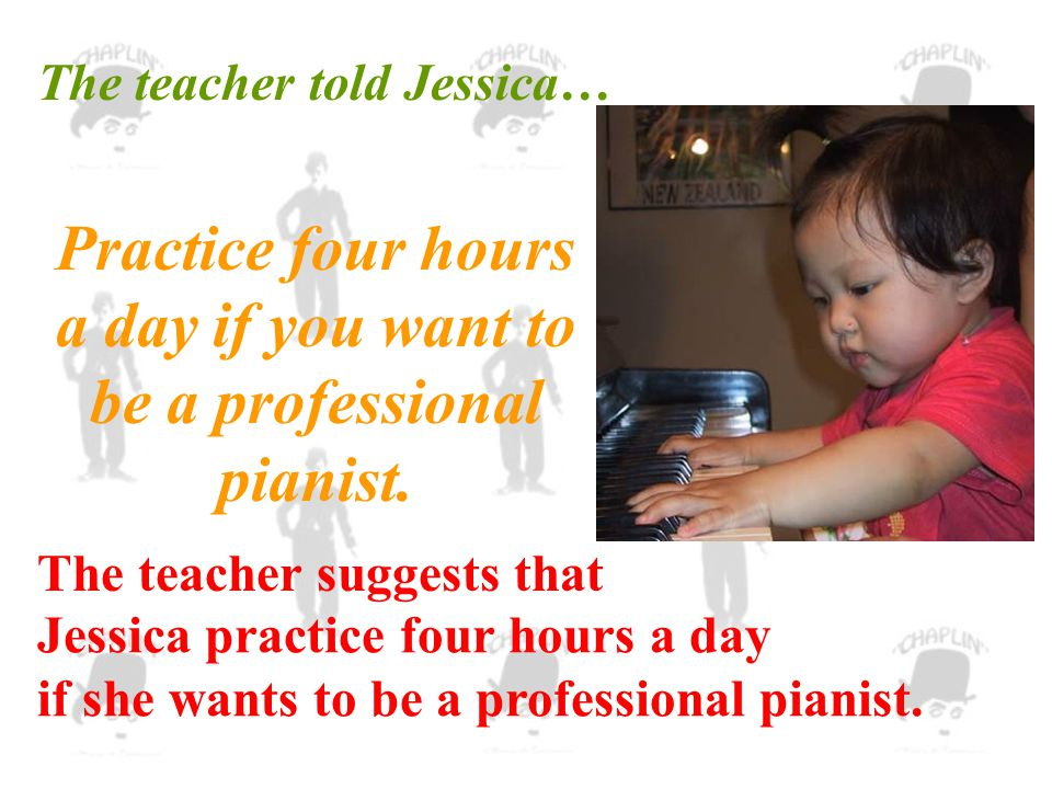 Practice four hours a day if you want to be a professional pianist.