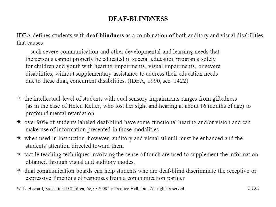 DEAF-BLINDNESS IDEA defines students with deaf-blindness as a combination of both auditory and visual disabilities that causes such severe communication and other developmental and learning needs that the persons cannot properly be educated in special education programs solely for children and youth with hearing impairments, visual impairments, or severe disabilities, without supplementary assistance to address their education needs due to these dual, concurrent disabilities.