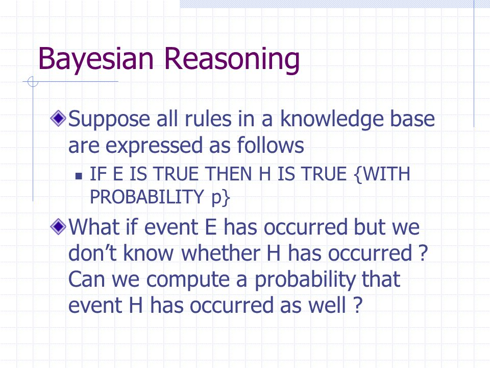 Bayesian Reasoning Instead of using events A and B use Hypothesis H and Evidence E P(H|E) = P(E|H) x P(H) P(E|H) x P(H) + p(E|H') x p(H') Where: P(H|E) is the probability that H is true given E P(H) is the probability that H is true overall P(E|H) is the probability of observing E when H is true P(H') is the probability of H being false P(E|H') is the probability of observing E even when H is false