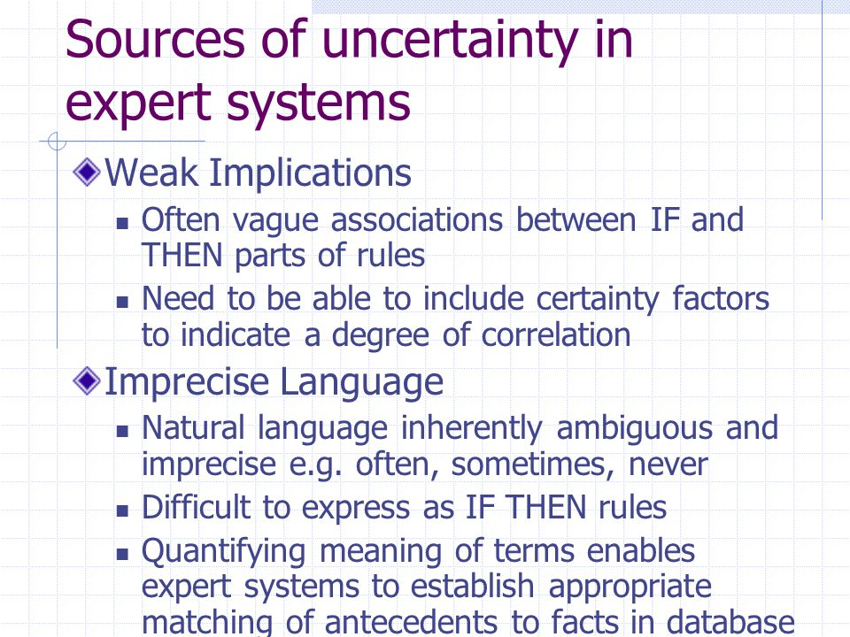 Sources of uncertainty in expert systems Unknown Data In case of incomplete or missing data must accept the value 'unknown' and proceed to approximate reasoning with this value Combining Views of different experts Experts seldom reach same conclusions Have contradictory opinions and produce conflicting rules Weight must be attached to each expert and this factored into conclusion No systematic method to obtain weights