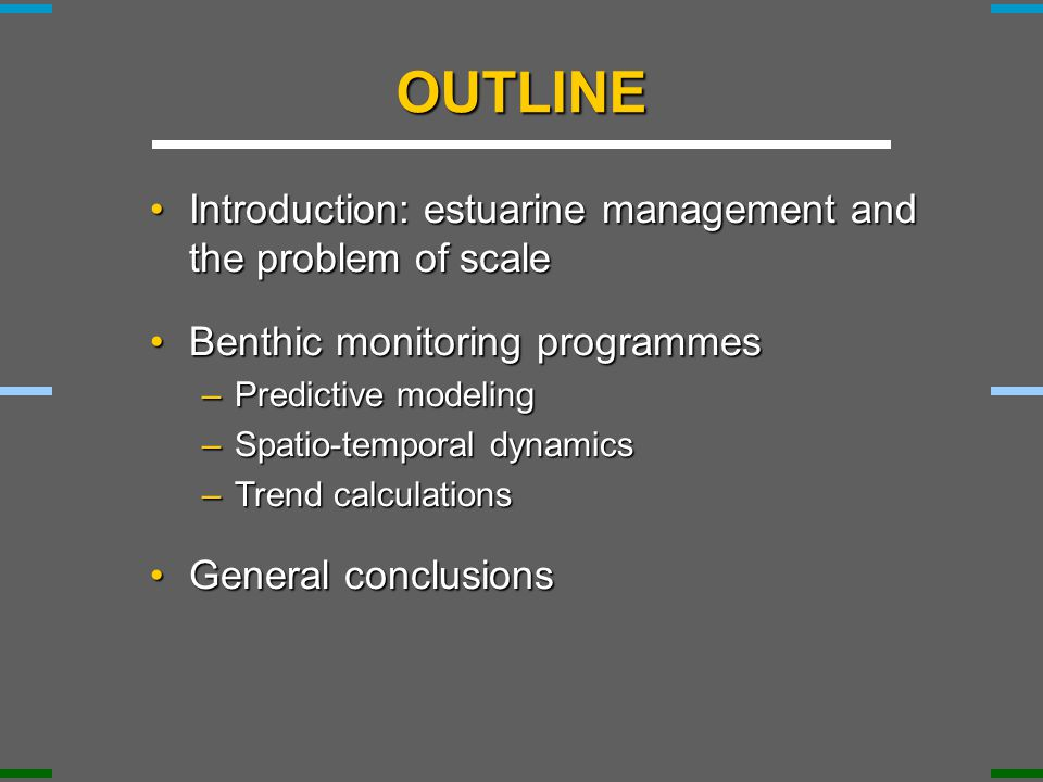 OUTLINE Introduction: estuarine management and the problem of scaleIntroduction: estuarine management and the problem of scale Benthic monitoring programmesBenthic monitoring programmes –Predictive modeling –Spatio-temporal dynamics –Trend calculations General conclusionsGeneral conclusions