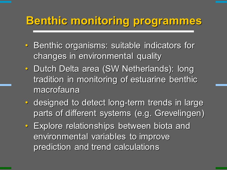 Benthic monitoring programmes Benthic organisms: suitable indicators for changes in environmental qualityBenthic organisms: suitable indicators for changes in environmental quality Dutch Delta area (SW Netherlands): long tradition in monitoring of estuarine benthic macrofaunaDutch Delta area (SW Netherlands): long tradition in monitoring of estuarine benthic macrofauna designed to detect long-term trends in large parts of different systems (e.g.