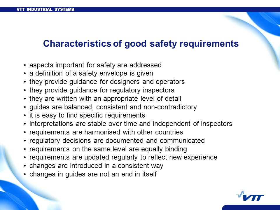 VTT INDUSTRIAL SYSTEMS Characteristics of good safety requirements aspects important for safety are addressed a definition of a safety envelope is given they provide guidance for designers and operators they provide guidance for regulatory inspectors they are written with an appropriate level of detail guides are balanced, consistent and non-contradictory it is easy to find specific requirements interpretations are stable over time and independent of inspectors requirements are harmonised with other countries regulatory decisions are documented and communicated requirements on the same level are equally binding requirements are updated regularly to reflect new experience changes are introduced in a consistent way changes in guides are not an end in itself