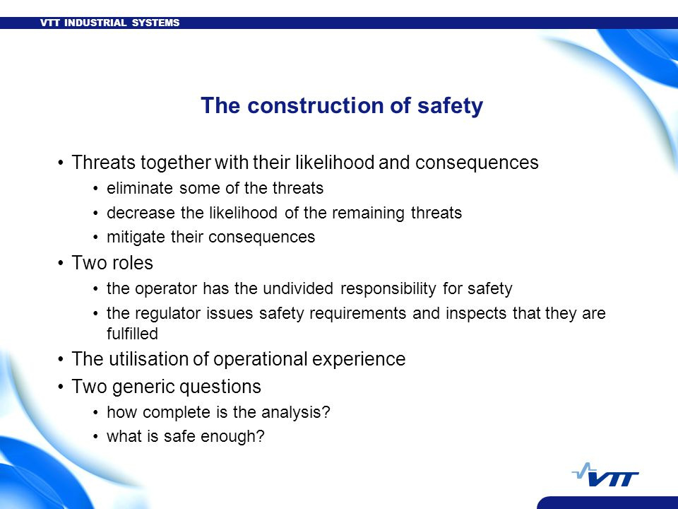 VTT INDUSTRIAL SYSTEMS The construction of safety Threats together with their likelihood and consequences eliminate some of the threats decrease the likelihood of the remaining threats mitigate their consequences Two roles the operator has the undivided responsibility for safety the regulator issues safety requirements and inspects that they are fulfilled The utilisation of operational experience Two generic questions how complete is the analysis.