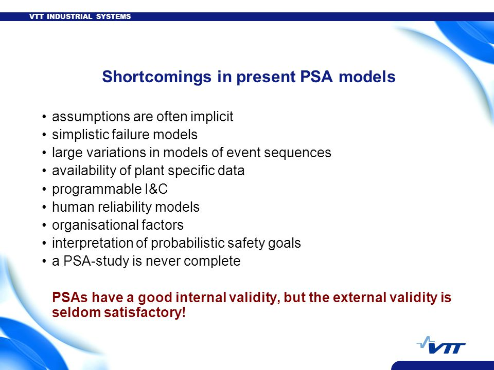 VTT INDUSTRIAL SYSTEMS Shortcomings in present PSA models assumptions are often implicit simplistic failure models large variations in models of event sequences availability of plant specific data programmable I&C human reliability models organisational factors interpretation of probabilistic safety goals a PSA-study is never complete PSAs have a good internal validity, but the external validity is seldom satisfactory!