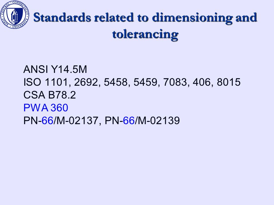 Standards related to dimensioning and tolerancing ANSI Y14.5M ISO 1101, 2692, 5458, 5459, 7083, 406, 8015 CSA B78.2 PWA 360 PN-66/M-02137, PN-66/M-02139
