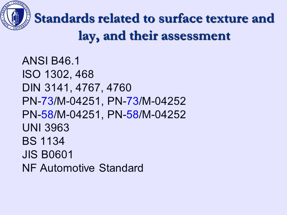 Standards related to surface texture and lay, and their assessment ANSI B46.1 ISO 1302, 468 DIN 3141, 4767, 4760 PN-73/M-04251, PN-73/M-04252 PN-58/M-04251, PN-58/M-04252 UNI 3963 BS 1134 JIS B0601 NF Automotive Standard