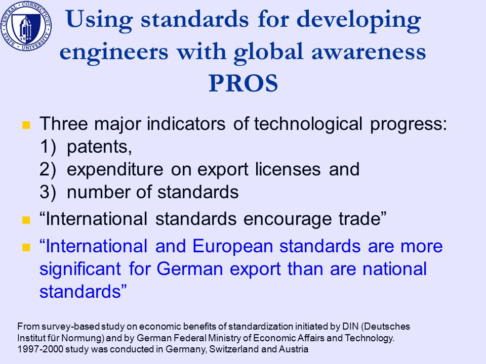 Using standards for developing engineers with global awareness PROS Three major indicators of technological progress: 1) patents, 2) expenditure on export licenses and 3) number of standards International standards encourage trade International and European standards are more significant for German export than are national standards From survey-based study on economic benefits of standardization initiated by DIN (Deutsches Institut für Normung) and by German Federal Ministry of Economic Affairs and Technology.