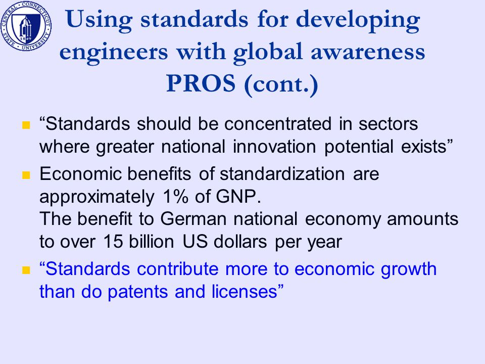Using standards for developing engineers with global awareness PROS (cont.) Standards should be concentrated in sectors where greater national innovation potential exists Economic benefits of standardization are approximately 1% of GNP.