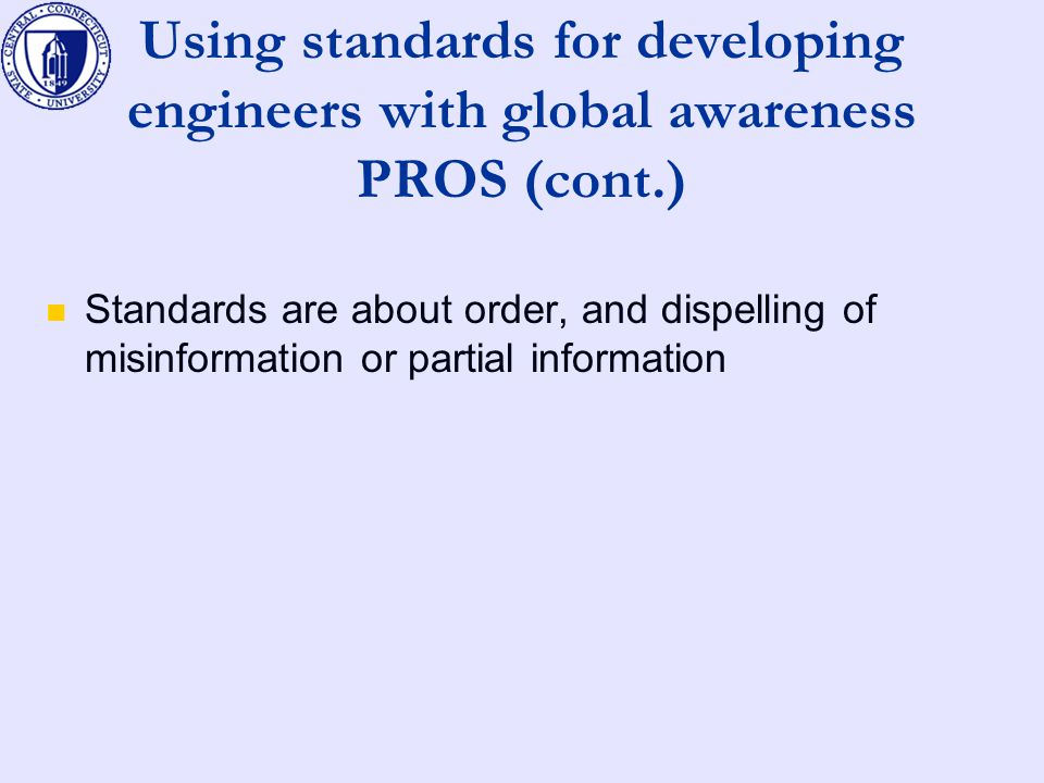 Using standards for developing engineers with global awareness PROS (cont.) Standards are about order, and dispelling of misinformation or partial information