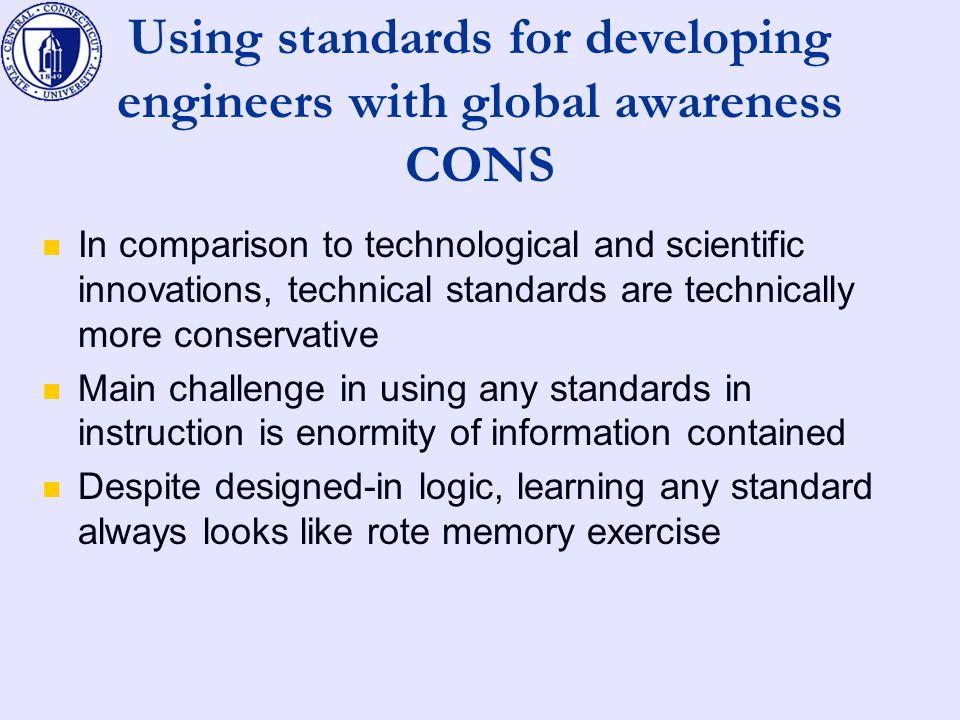Using standards for developing engineers with global awareness CONS In comparison to technological and scientific innovations, technical standards are technically more conservative Main challenge in using any standards in instruction is enormity of information contained Despite designed-in logic, learning any standard always looks like rote memory exercise
