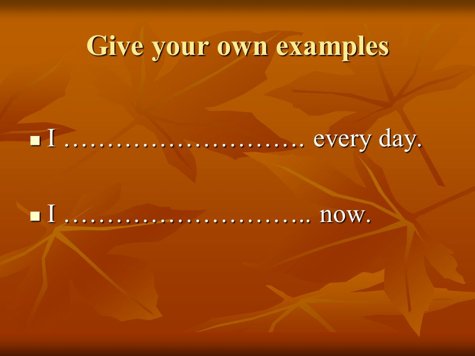 Give your own examples I ……………………….every day. I ……………………….