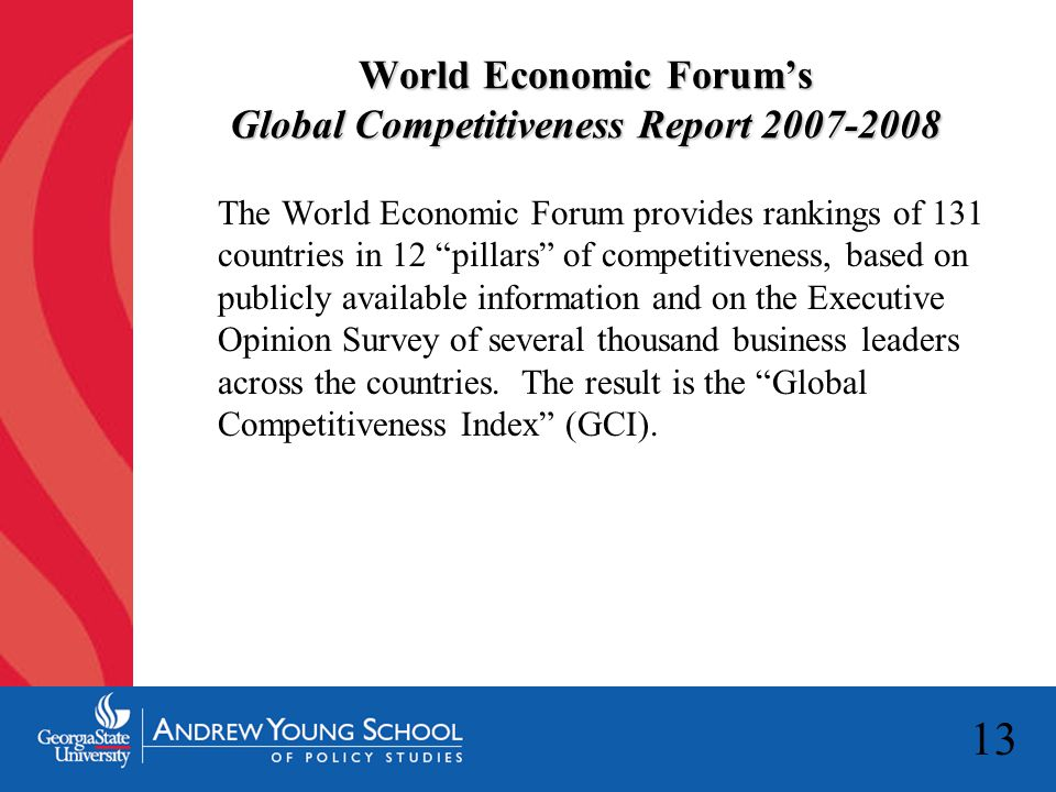"""13 World Economic Forum's Global Competitiveness Report 2007-2008 The World Economic Forum provides rankings of 131 countries in 12 """"pillars"""" of compe"""