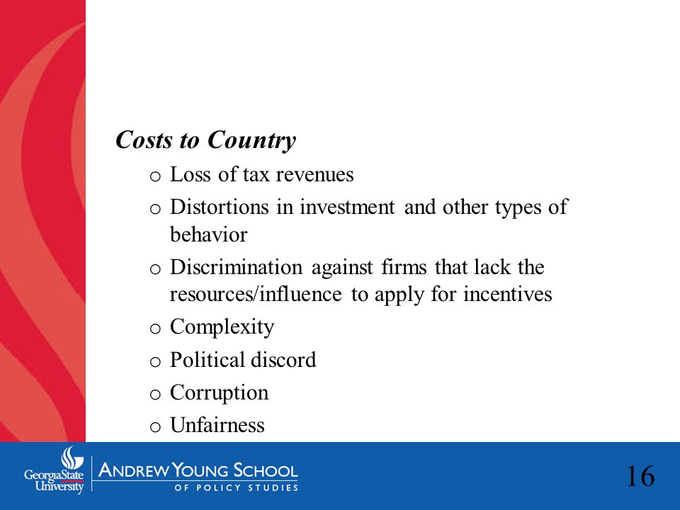 16 Costs to Country o Loss of tax revenues o Distortions in investment and other types of behavior o Discrimination against firms that lack the resour