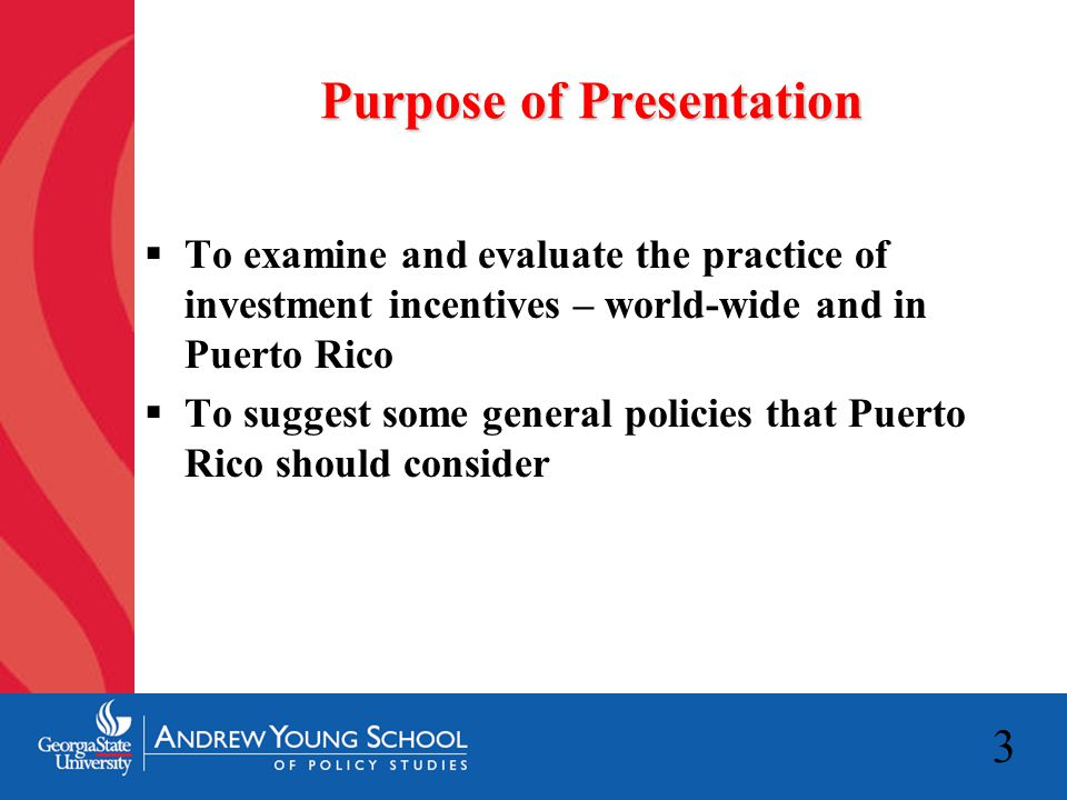 3 Purpose of Presentation  To examine and evaluate the practice of investment incentives – world-wide and in Puerto Rico  To suggest some general policies that Puerto Rico should consider