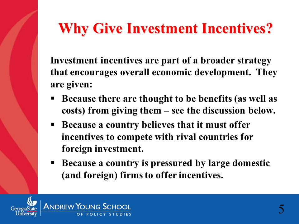 5 Why Give Investment Incentives? Investment incentives are part of a broader strategy that encourages overall economic development. They are given: 