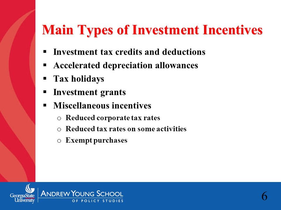 6 Main Types of Investment Incentives  Investment tax credits and deductions  Accelerated depreciation allowances  Tax holidays  Investment grants  Miscellaneous incentives o Reduced corporate tax rates o Reduced tax rates on some activities o Exempt purchases