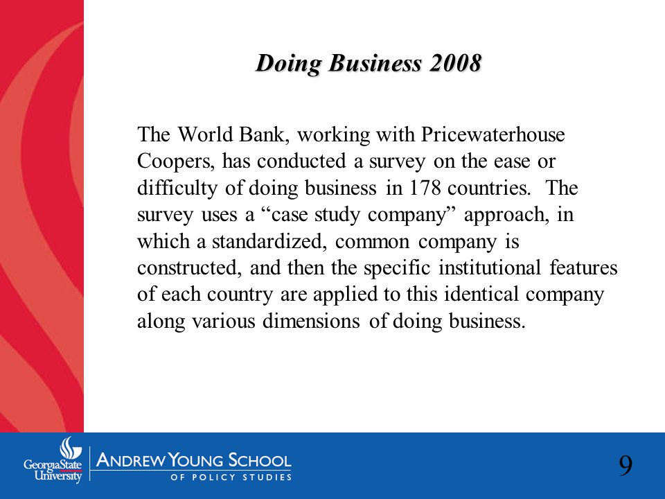 9 Doing Business 2008 The World Bank, working with Pricewaterhouse Coopers, has conducted a survey on the ease or difficulty of doing business in 178