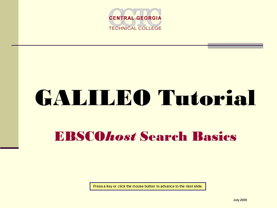 GALILEO Tutorial EBSCOhost Search Basics Press a key or click the mouse button to advance to the next slide.