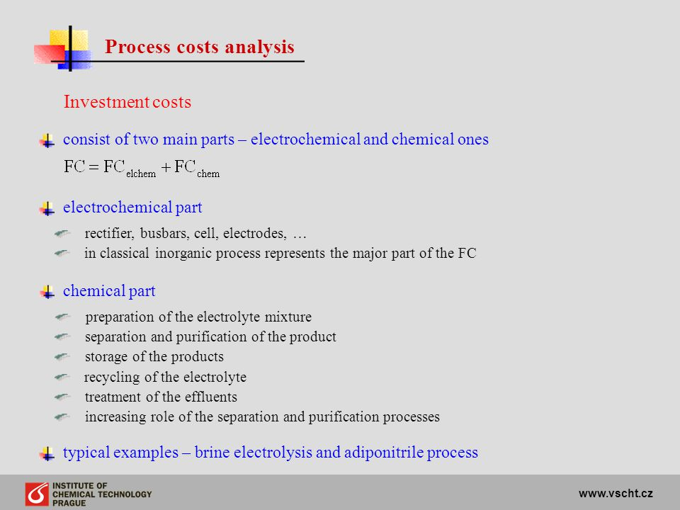 www.vscht.cz Process costs analysis Investment costs consist of two main parts – electrochemical and chemical ones electrochemical part rectifier, bus