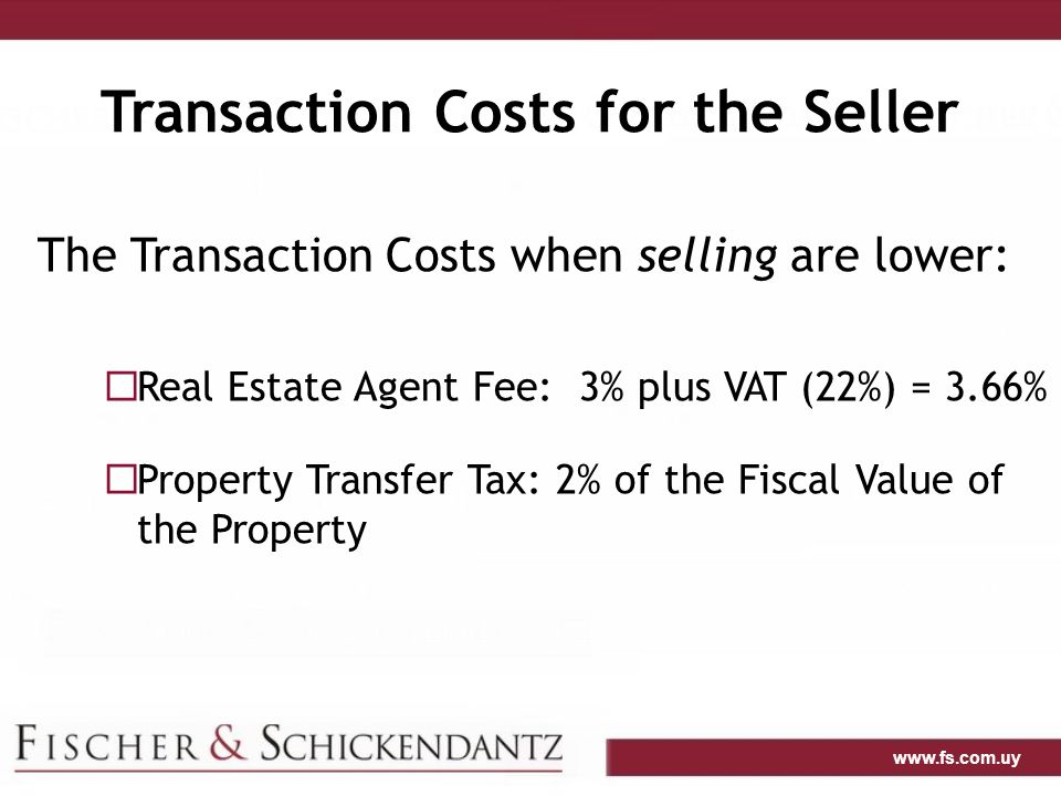 www.fs.com.uy Transaction Costs for the Seller The Transaction Costs when selling are lower:  Real Estate Agent Fee: 3% plus VAT (22%) = 3.66%  Property Transfer Tax: 2% of the Fiscal Value of the Property