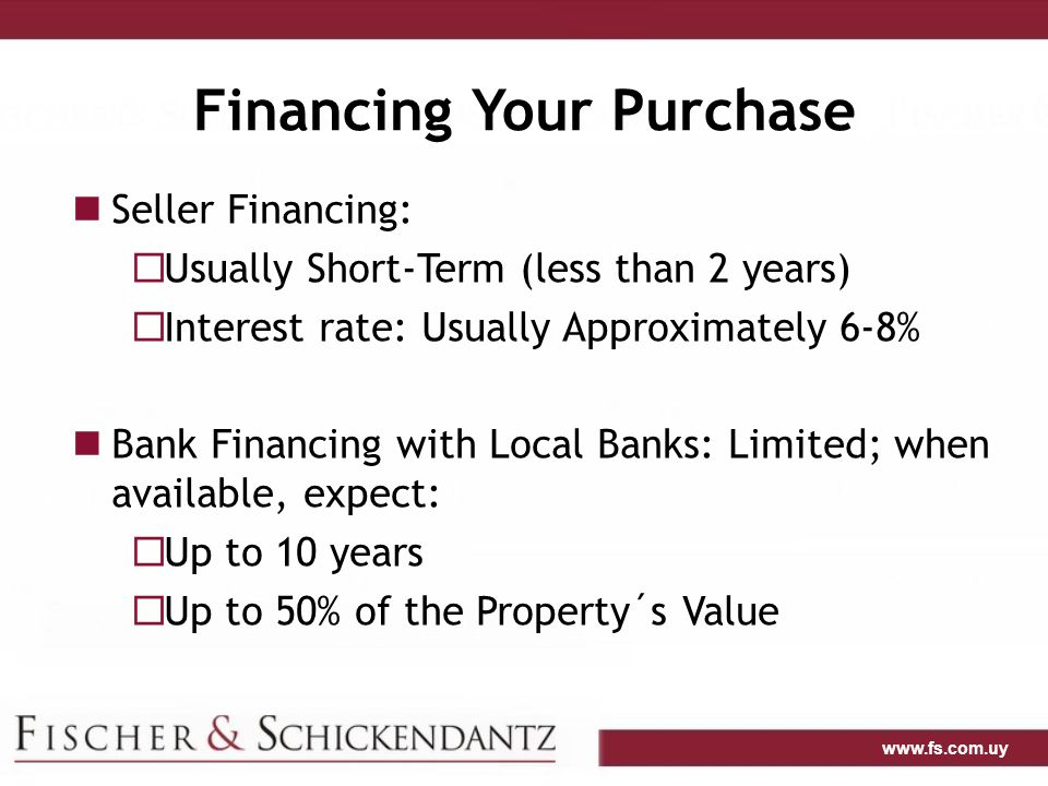 www.fs.com.uy Financing Your Purchase Seller Financing:  Usually Short-Term (less than 2 years)  Interest rate: Usually Approximately 6-8% Bank Financing with Local Banks: Limited; when available, expect:  Up to 10 years  Up to 50% of the Property´s Value