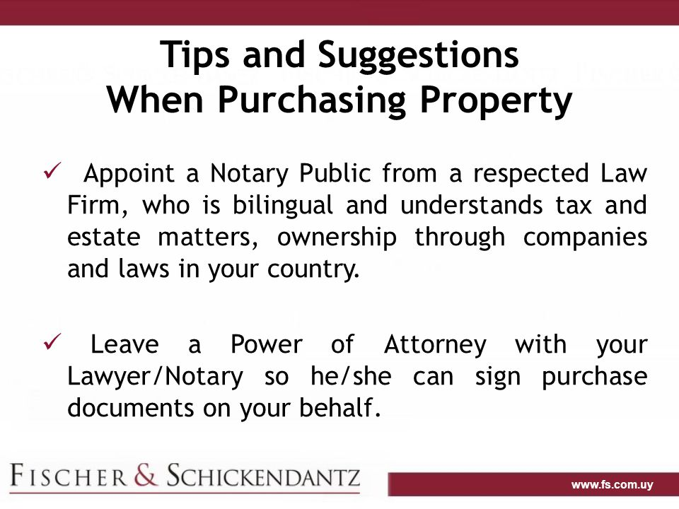 www.fs.com.uy Tips and Suggestions When Purchasing Property Appoint a Notary Public from a respected Law Firm, who is bilingual and understands tax and estate matters, ownership through companies and laws in your country.