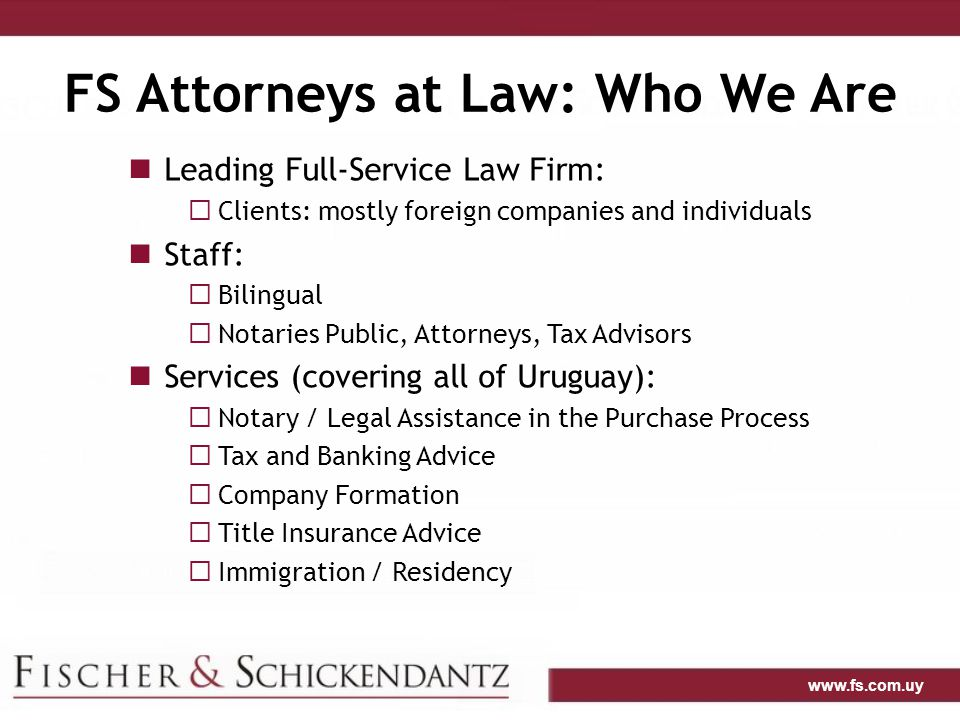 www.fs.com.uy FS Attorneys at Law: Who We Are Leading Full-Service Law Firm:  Clients: mostly foreign companies and individuals Staff:  Bilingual  Notaries Public, Attorneys, Tax Advisors Services (covering all of Uruguay):  Notary / Legal Assistance in the Purchase Process  Tax and Banking Advice  Company Formation  Title Insurance Advice  Immigration / Residency