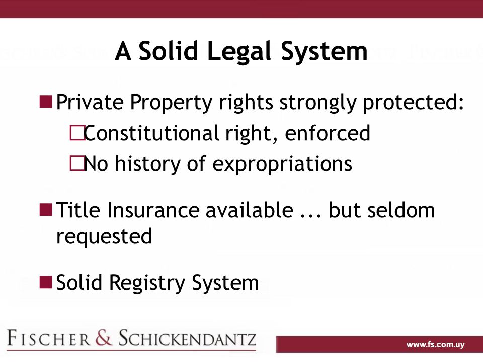 www.fs.com.uy A Solid Legal System Private Property rights strongly protected:  Constitutional right, enforced  No history of expropriations Title Insurance available...