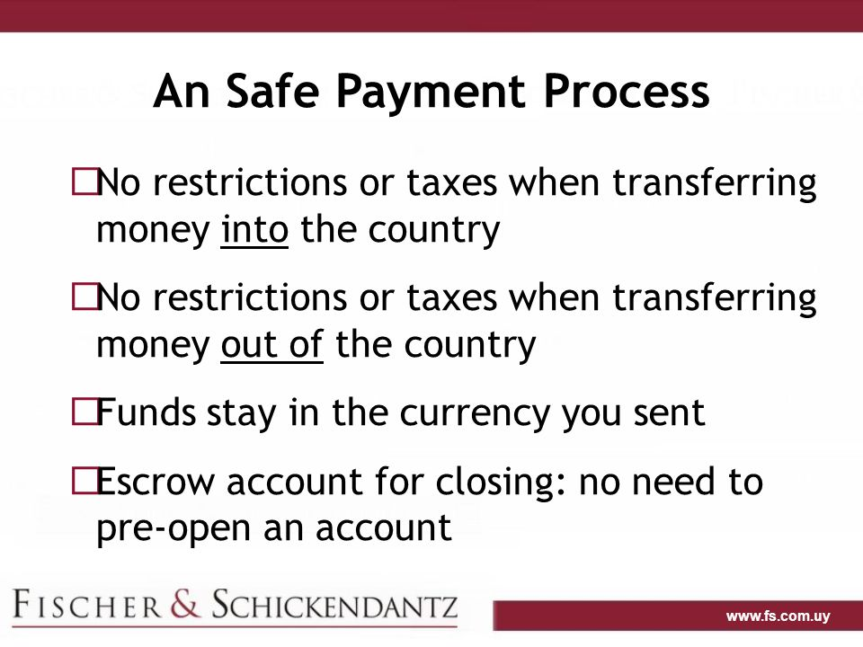 www.fs.com.uy An Safe Payment Process  No restrictions or taxes when transferring money into the country  No restrictions or taxes when transferring money out of the country  Funds stay in the currency you sent  Escrow account for closing: no need to pre-open an account