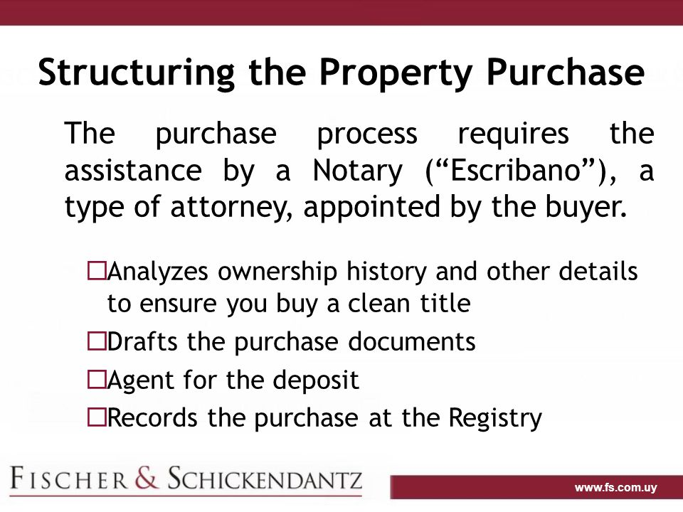 www.fs.com.uy Structuring the Property Purchase The purchase process requires the assistance by a Notary ( Escribano ), a type of attorney, appointed by the buyer.