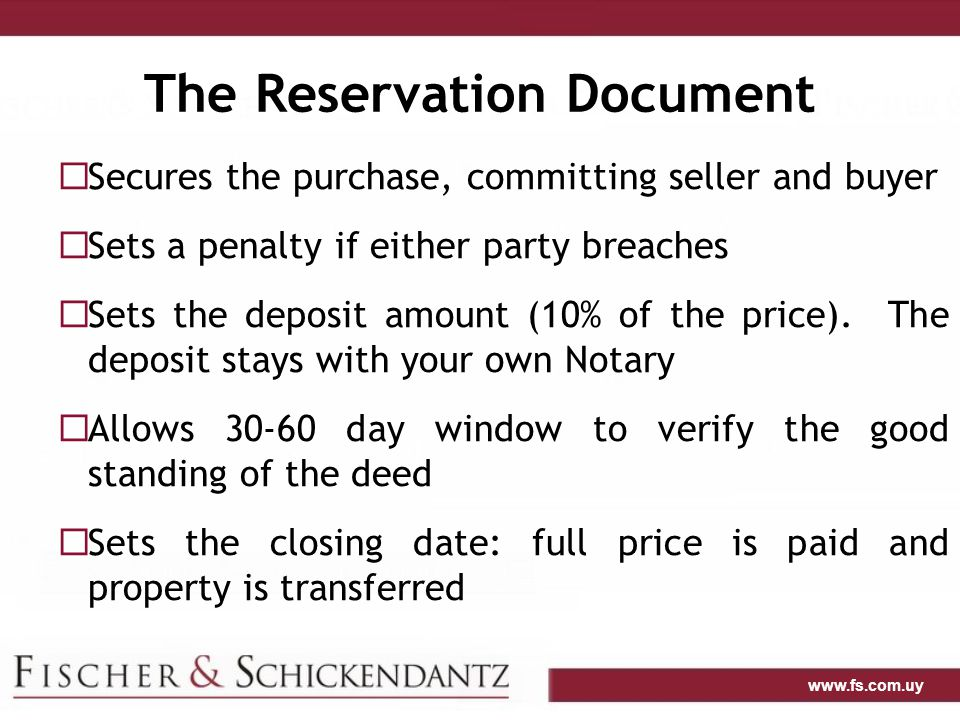 www.fs.com.uy The Reservation Document  Secures the purchase, committing seller and buyer  Sets a penalty if either party breaches  Sets the deposit amount (10% of the price).