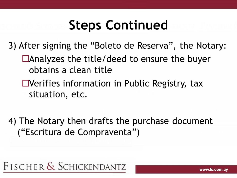 www.fs.com.uy Steps Continued 3) After signing the Boleto de Reserva , the Notary:  Analyzes the title/deed to ensure the buyer obtains a clean title  Verifies information in Public Registry, tax situation, etc.